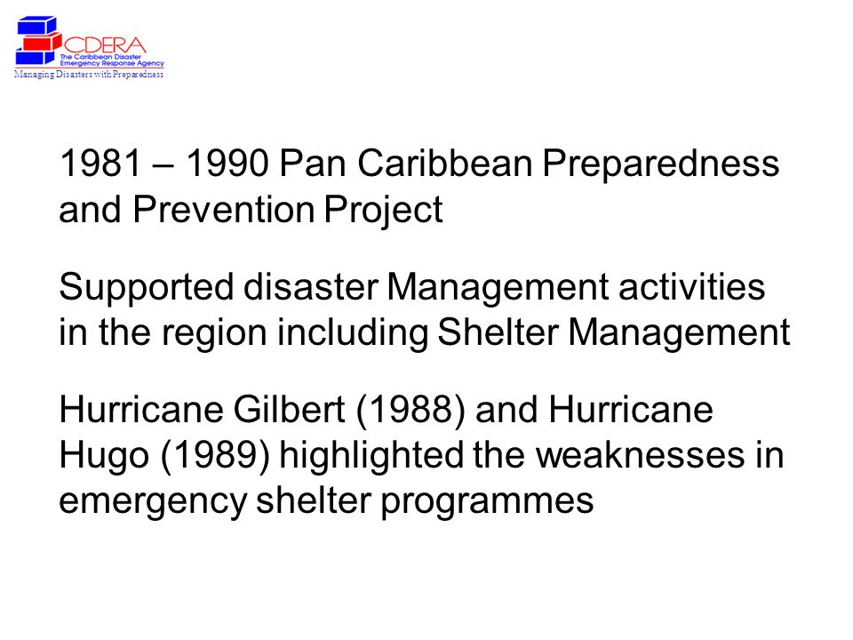 Managing Disasters with Preparedness 1981 – 1990 Pan Caribbean Preparedness and Prevention Project Supported disaster Management activities in the region including Shelter Management Hurricane Gilbert (1988) and Hurricane Hugo (1989) highlighted the weaknesses in emergency shelter programmes