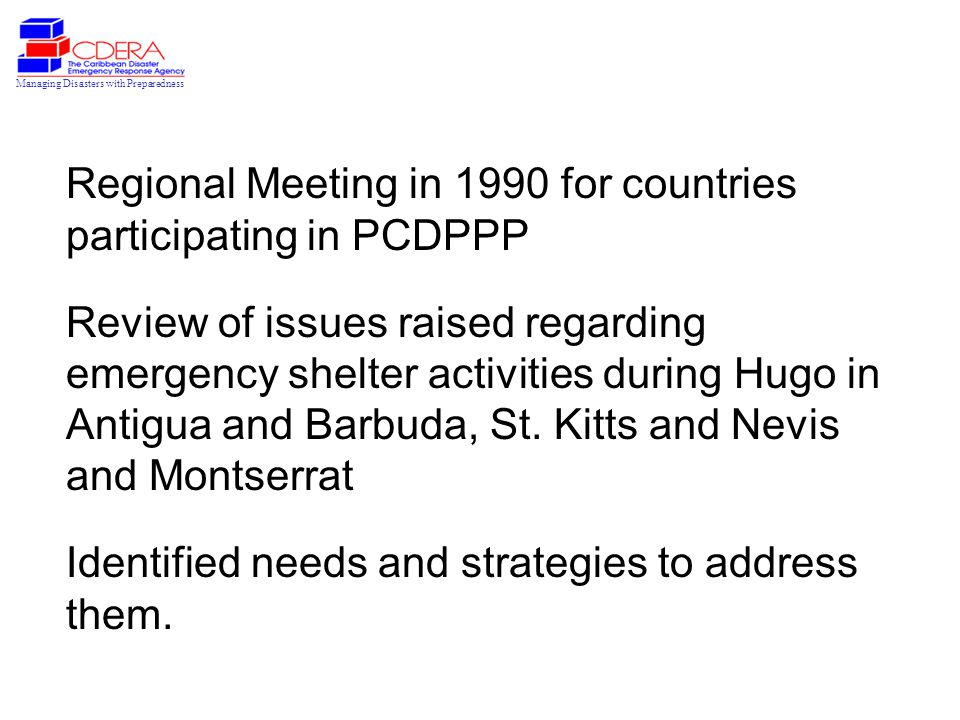Managing Disasters with Preparedness Regional Meeting in 1990 for countries participating in PCDPPP Review of issues raised regarding emergency shelter activities during Hugo in Antigua and Barbuda, St.