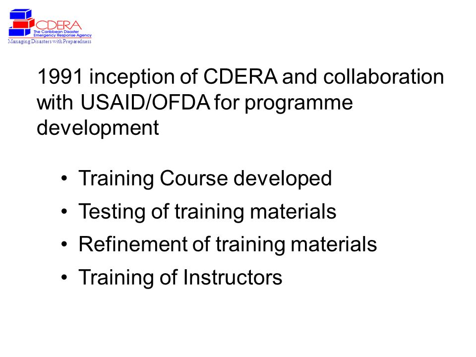 Managing Disasters with Preparedness 1991 inception of CDERA and collaboration with USAID/OFDA for programme development Training Course developed Testing of training materials Refinement of training materials Training of Instructors