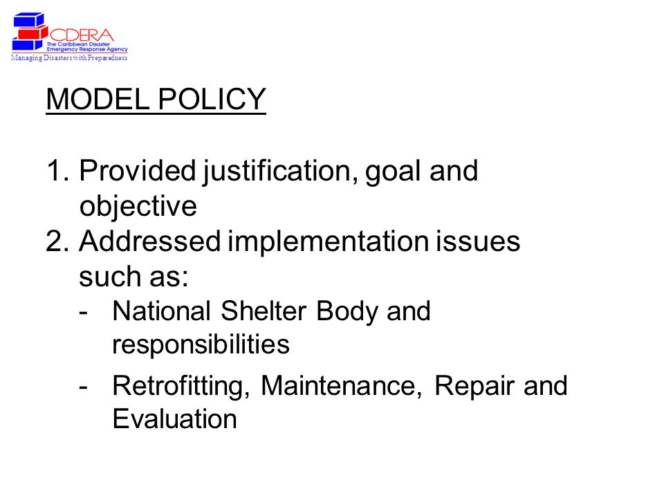 Managing Disasters with Preparedness MODEL POLICY 1.Provided justification, goal and objective 2.Addressed implementation issues such as: -National Shelter Body and responsibilities -Retrofitting, Maintenance, Repair and Evaluation
