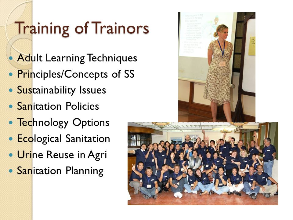 Training of Trainors Adult Learning Techniques Principles/Concepts of SS Sustainability Issues Sanitation Policies Technology Options Ecological Sanit
