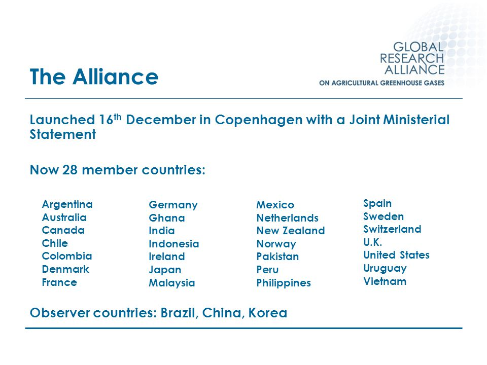 The Alliance Launched 16 th December in Copenhagen with a Joint Ministerial Statement Now 28 member countries: Observer countries: Brazil, China, Korea Mexico Netherlands New Zealand Norway Pakistan Peru Philippines Germany Ghana India Indonesia Ireland Japan Malaysia Spain Sweden Switzerland U.K.