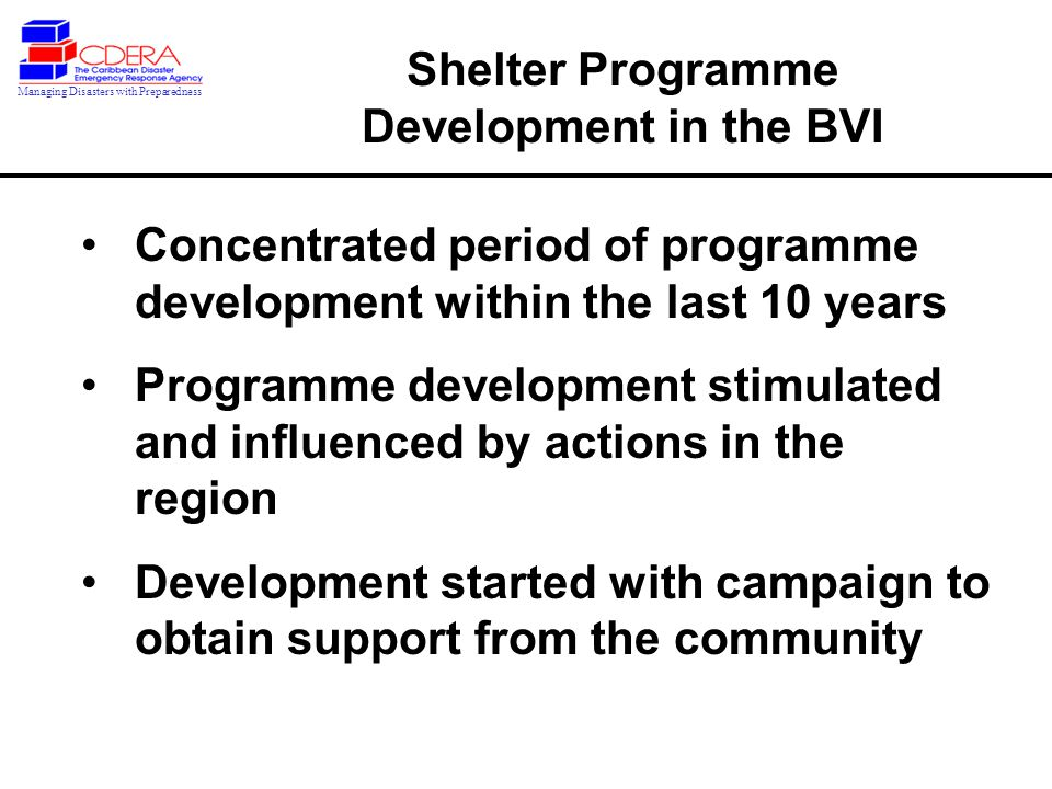 Concentrated period of programme development within the last 10 years Programme development stimulated and influenced by actions in the region Development started with campaign to obtain support from the community Shelter Programme Development in the BVI Managing Disasters with Preparedness