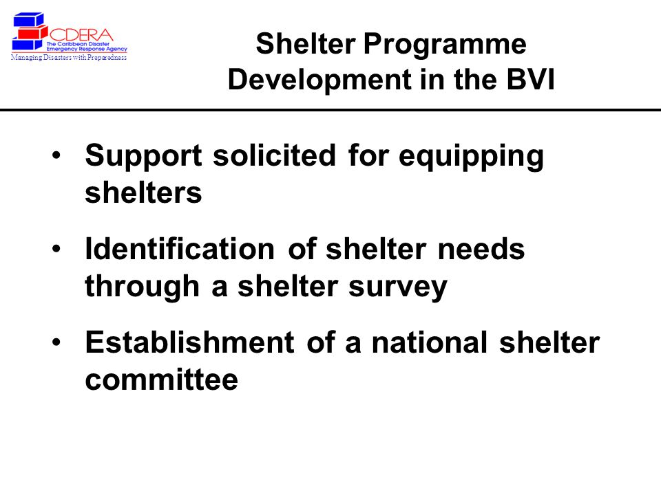 Support solicited for equipping shelters Identification of shelter needs through a shelter survey Establishment of a national shelter committee Shelter Programme Development in the BVI Managing Disasters with Preparedness
