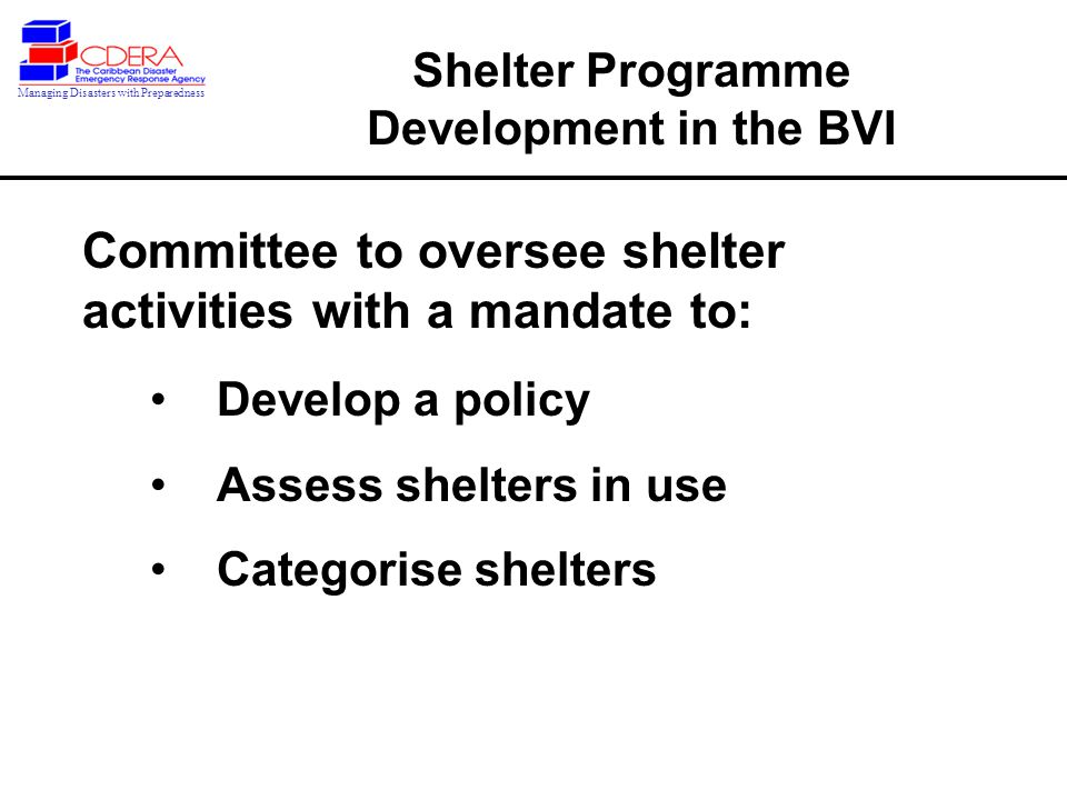 1992 - Training of shelter mangers began Recommendations from initial training activity regarding shelter programme needs Formal establishment of National Shelter Committee as part of the NEAC Shelter Programme Development in the BVI Managing Disasters with Preparedness