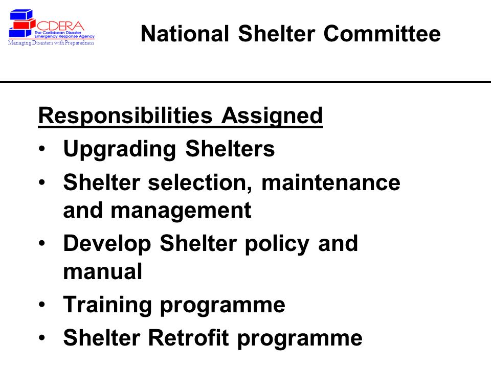 Responsibilities Assigned Upgrading Shelters Shelter selection, maintenance and management Develop Shelter policy and manual Training programme Shelter Retrofit programme National Shelter Committee Managing Disasters with Preparedness