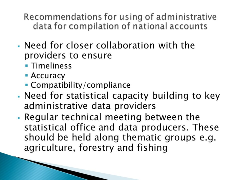  Need for closer collaboration with the providers to ensure  Timeliness  Accuracy  Compatibility/compliance  Need for statistical capacity buildi