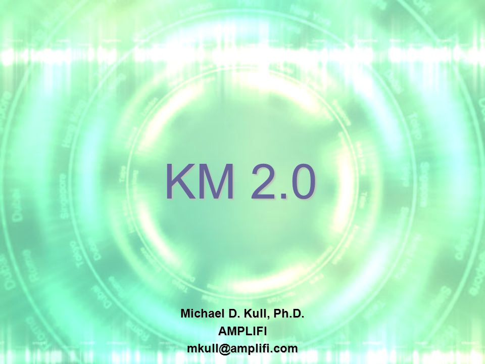 KM 2.0 Michael D. Kull, Ph.D. AMPLIFImkull@amplifi.com