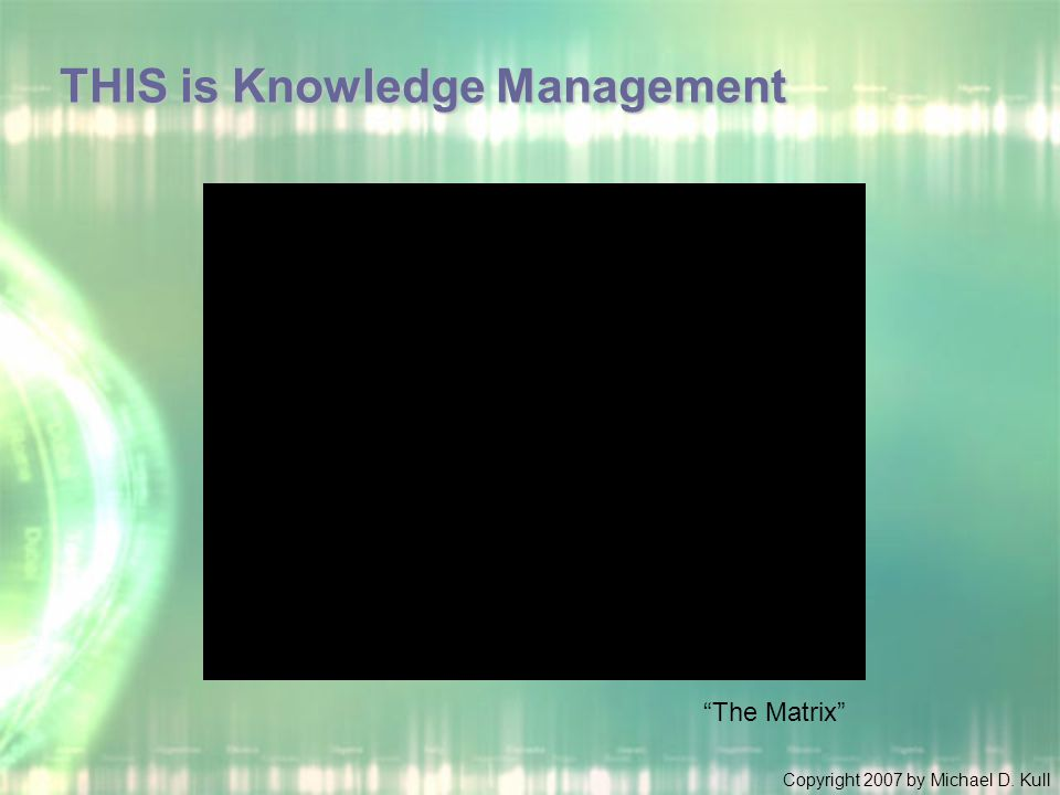 """Copyright 2007 by Michael D. Kull THIS is Knowledge Management """"The Matrix"""""""