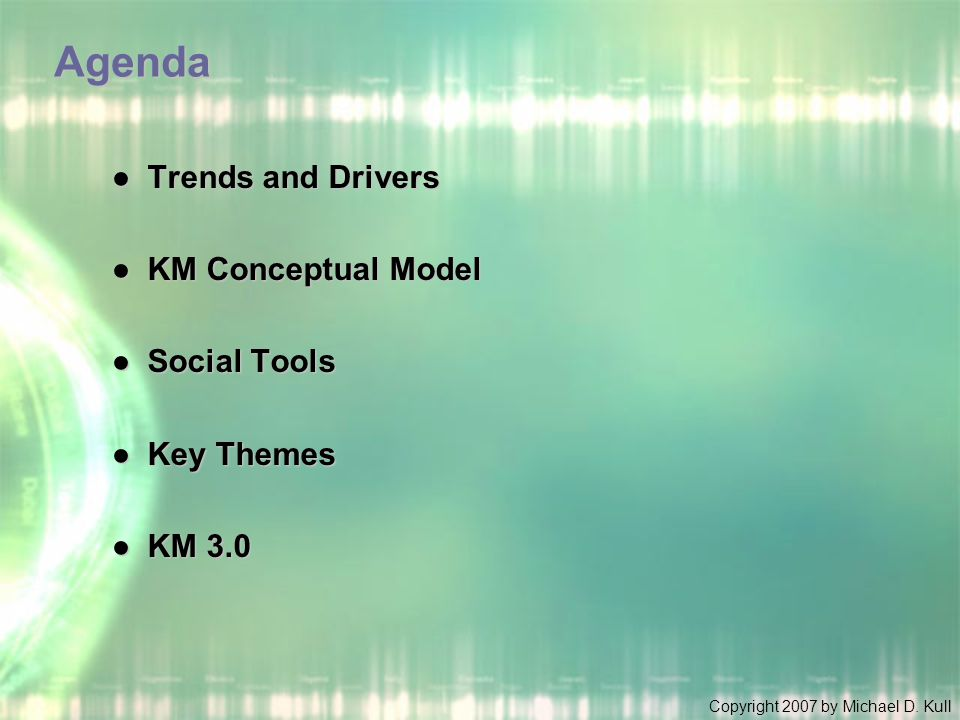 Copyright 2007 by Michael D. Kull Agenda ●Trends and Drivers ●KM Conceptual Model ●Social Tools ●Key Themes ●KM 3.0