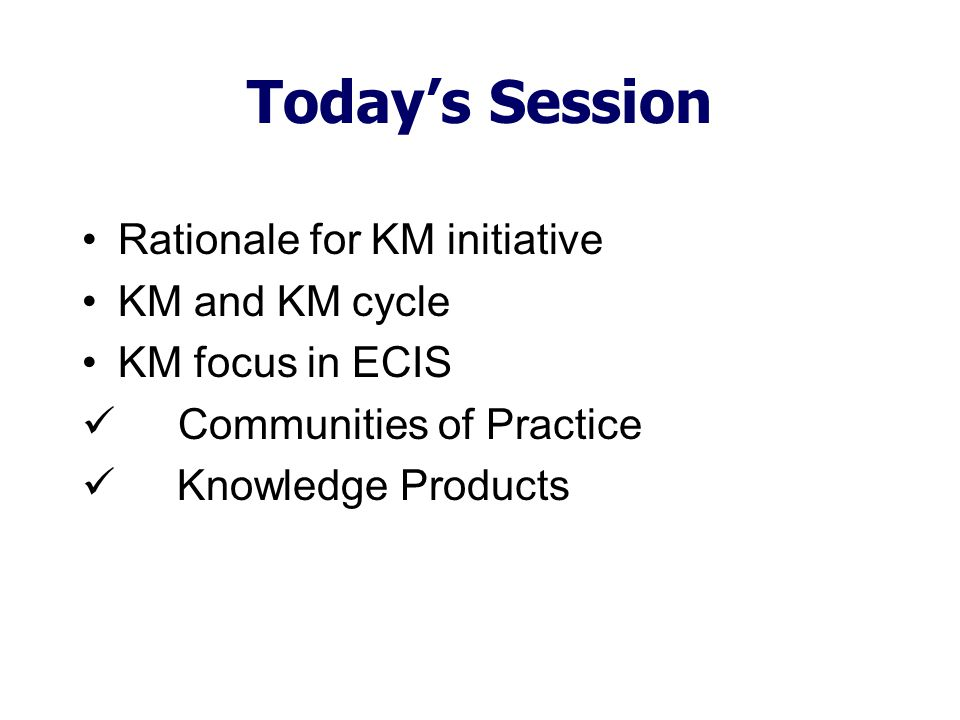 Today's Session Rationale for KM initiative KM and KM cycle KM focus in ECIS Communities of Practice Knowledge Products