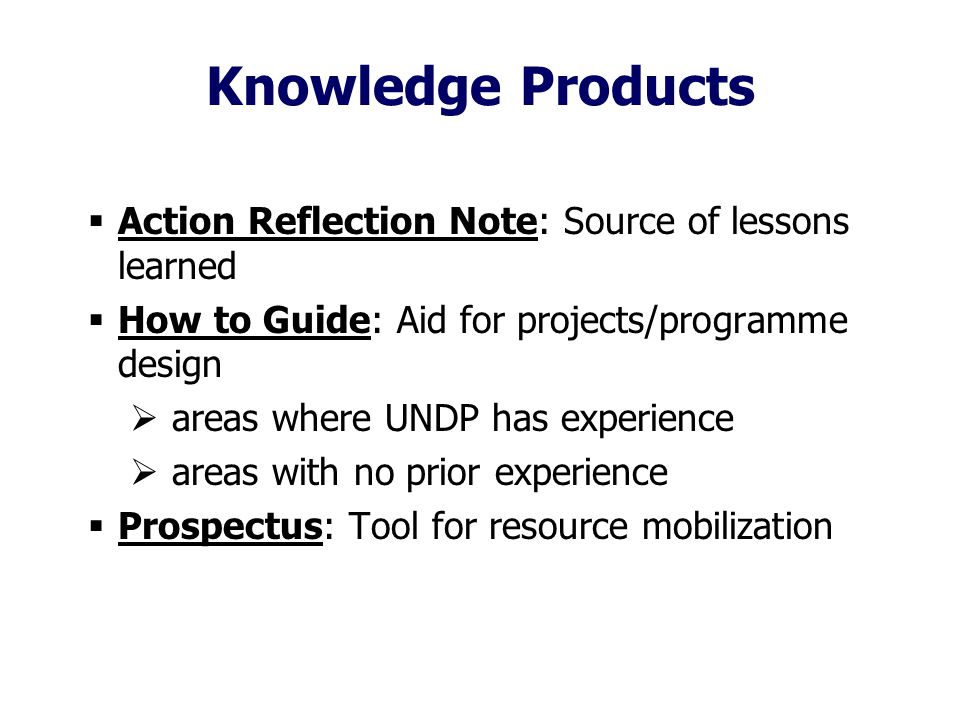 Knowledge Products  Action Reflection Note: Source of lessons learned  How to Guide: Aid for projects/programme design  areas where UNDP has experience  areas with no prior experience  Prospectus: Tool for resource mobilization