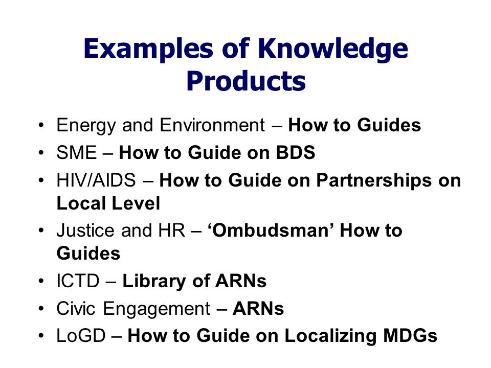 Examples of Knowledge Products Energy and Environment – How to Guides SME – How to Guide on BDS HIV/AIDS – How to Guide on Partnerships on Local Level Justice and HR – 'Ombudsman' How to Guides ICTD – Library of ARNs Civic Engagement – ARNs LoGD – How to Guide on Localizing MDGs