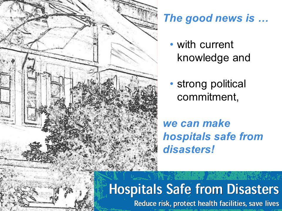 The good news is … with current knowledge and strong political commitment, we can make hospitals safe from disasters!