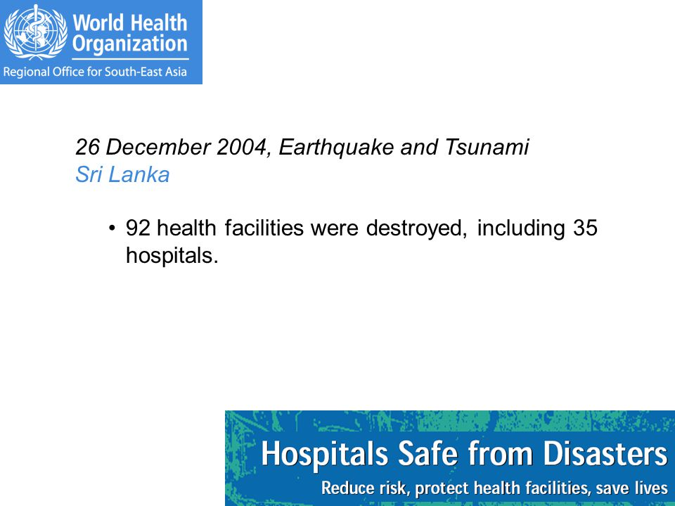 26 December 2004, Earthquake and Tsunami Sri Lanka 92 health facilities were destroyed, including 35 hospitals.