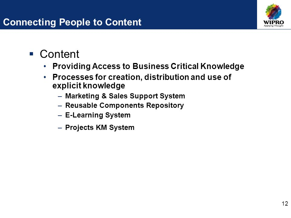12 Connecting People to Content  Content Providing Access to Business Critical Knowledge Processes for creation, distribution and use of explicit knowledge –Marketing & Sales Support System –Reusable Components Repository –E-Learning System –Projects KM System