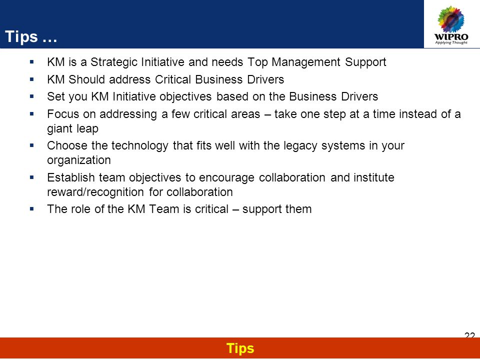 22 Tips … Tips  KM is a Strategic Initiative and needs Top Management Support  KM Should address Critical Business Drivers  Set you KM Initiative objectives based on the Business Drivers  Focus on addressing a few critical areas – take one step at a time instead of a giant leap  Choose the technology that fits well with the legacy systems in your organization  Establish team objectives to encourage collaboration and institute reward/recognition for collaboration  The role of the KM Team is critical – support them