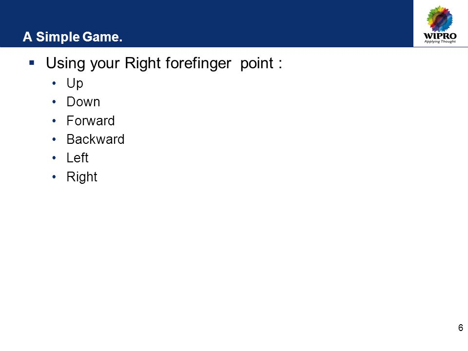 6 A Simple Game.  Using your Right forefinger point : Up Down Forward Backward Left Right