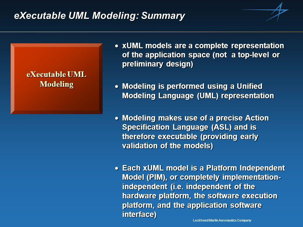 Lockheed Martin Aeronautics Company eXecutable UML Modeling: Summary eXecutable UML Modeling  xUML models are a complete representation of the application space (not a top-level or preliminary design)  Modeling is performed using a Unified Modeling Language (UML) representation  Modeling makes use of a precise Action Specification Language (ASL) and is therefore executable (providing early validation of the models)  Each xUML model is a Platform Independent Model (PIM), or completely implementation- independent (i.e.