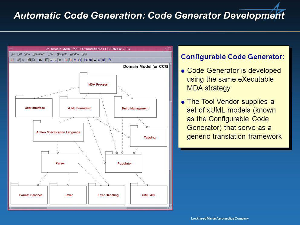 Lockheed Martin Aeronautics Company Automatic Code Generation: Code Generator Development Configurable Code Generator: l Code Generator is developed using the same eXecutable MDA strategy l The Tool Vendor supplies a set of xUML models (known as the Configurable Code Generator) that serve as a generic translation framework Configurable Code Generator: l Code Generator is developed using the same eXecutable MDA strategy l The Tool Vendor supplies a set of xUML models (known as the Configurable Code Generator) that serve as a generic translation framework