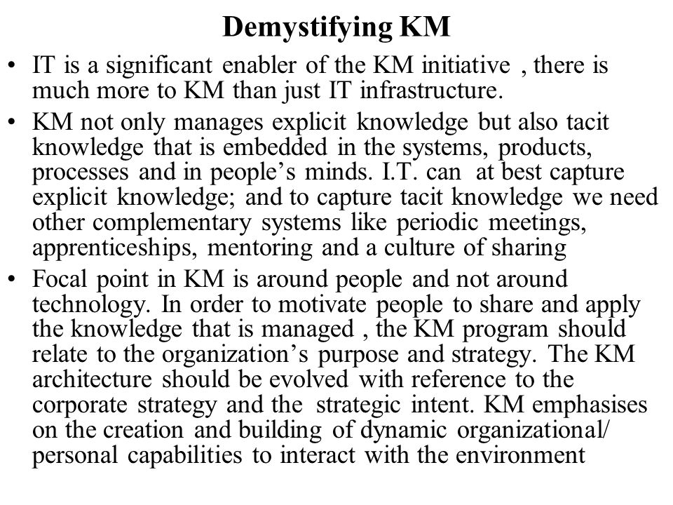 Demystifying KM IT is a significant enabler of the KM initiative, there is much more to KM than just IT infrastructure. KM not only manages explicit k
