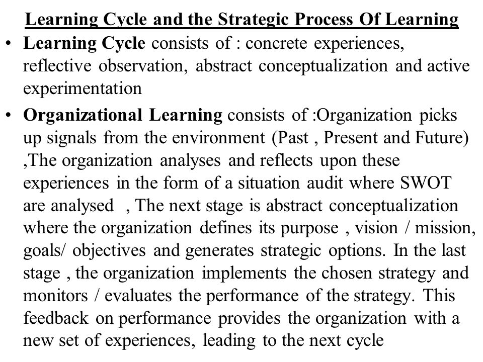 Learning Cycle and the Strategic Process Of Learning Learning Cycle consists of : concrete experiences, reflective observation, abstract conceptualiza
