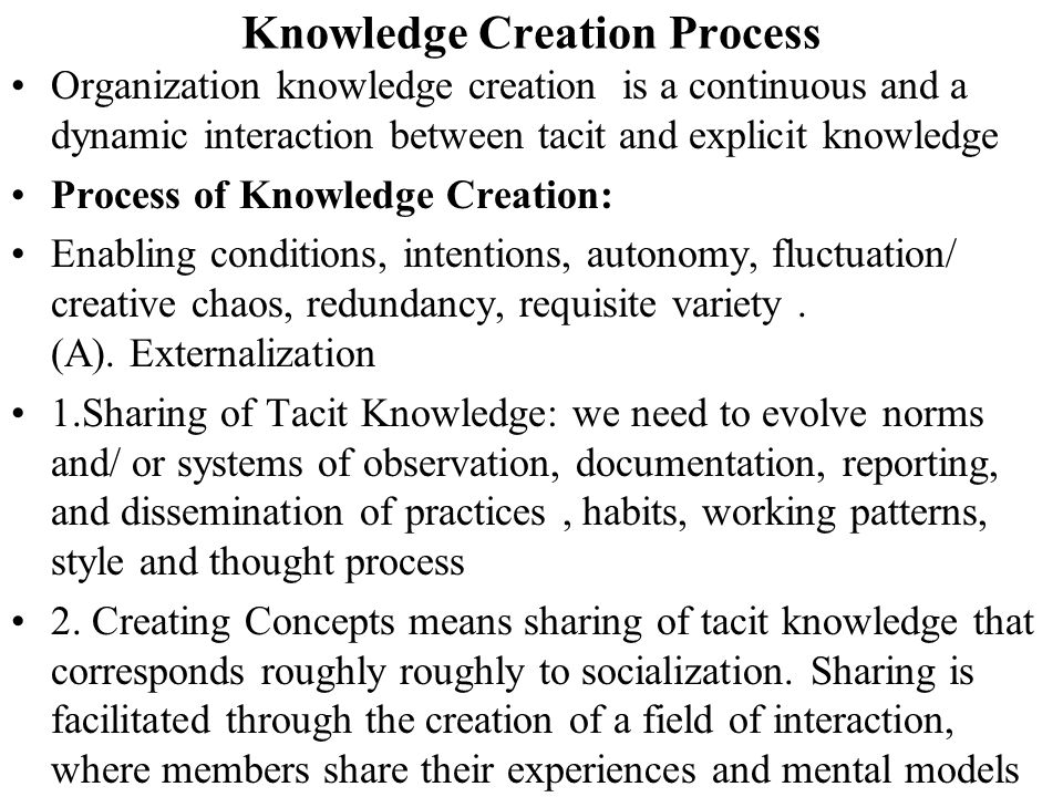 Knowledge Creation Process Organization knowledge creation is a continuous and a dynamic interaction between tacit and explicit knowledge Process of K