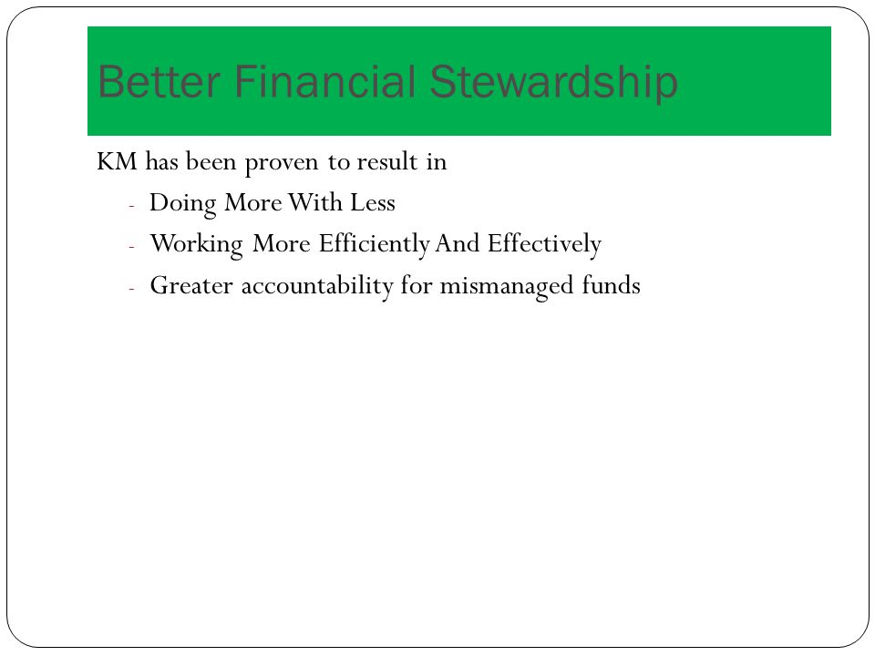 Better Financial Stewardship KM has been proven to result in - Doing More With Less - Working More Efficiently And Effectively - Greater accountability for mismanaged funds