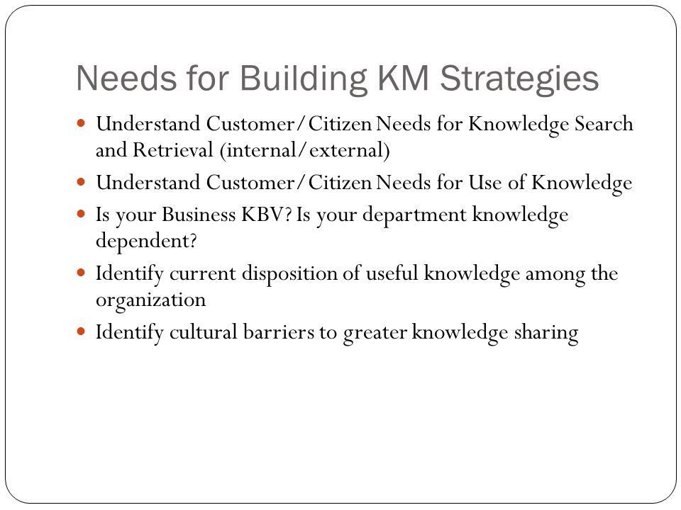 Needs for Building KM Strategies Understand Customer/Citizen Needs for Knowledge Search and Retrieval (internal/external) Understand Customer/Citizen Needs for Use of Knowledge Is your Business KBV.