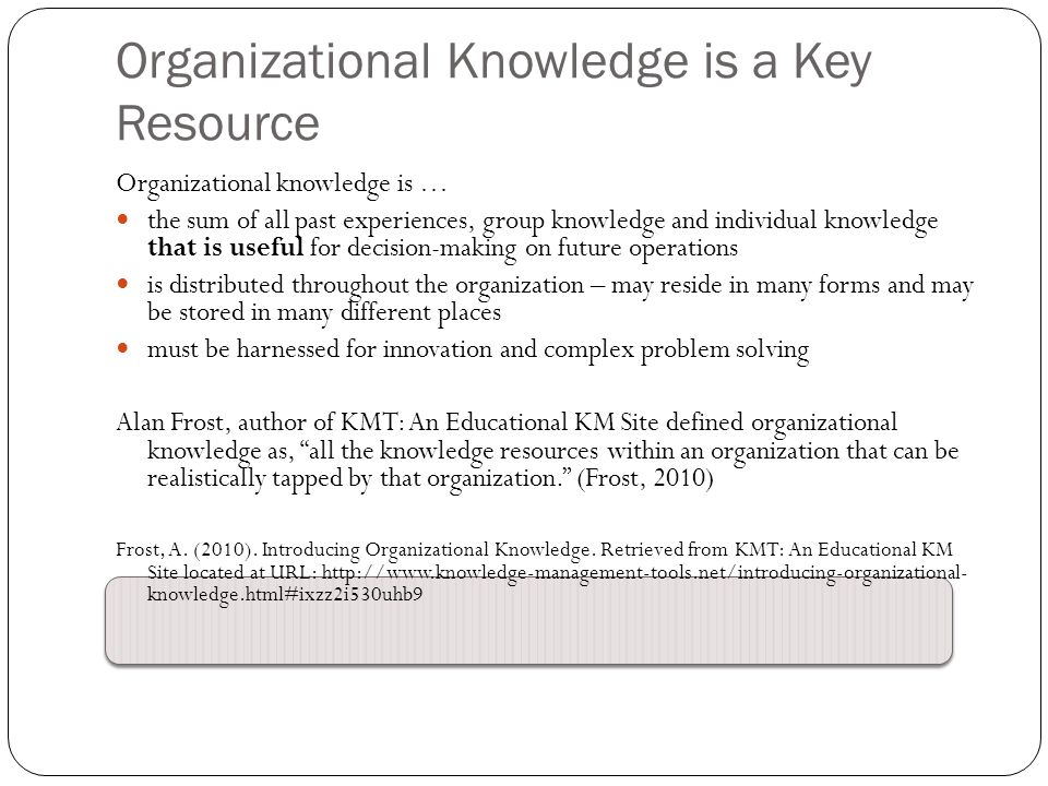 Organizational knowledge is … the sum of all past experiences, group knowledge and individual knowledge that is useful for decision-making on future operations is distributed throughout the organization – may reside in many forms and may be stored in many different places must be harnessed for innovation and complex problem solving Alan Frost, author of KMT: An Educational KM Site defined organizational knowledge as, all the knowledge resources within an organization that can be realistically tapped by that organization. (Frost, 2010) Frost, A.