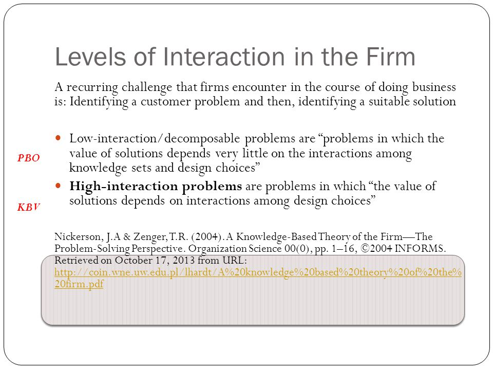 Levels of Interaction in the Firm A recurring challenge that firms encounter in the course of doing business is: Identifying a customer problem and then, identifying a suitable solution Low-interaction/decomposable problems are problems in which the value of solutions depends very little on the interactions among knowledge sets and design choices High-interaction problems are problems in which the value of solutions depends on interactions among design choices Nickerson, J.A & Zenger, T.R.
