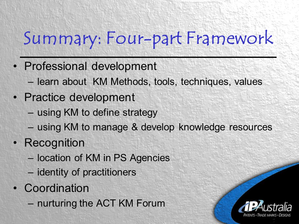 Summary: Four-part Framework Professional development –learn about KM Methods, tools, techniques, values Practice development –using KM to define stra