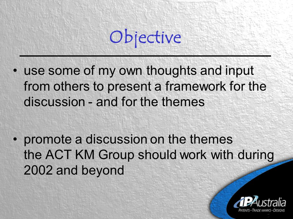 Objective use some of my own thoughts and input from others to present a framework for the discussion - and for the themes promote a discussion on the themes the ACT KM Group should work with during 2002 and beyond
