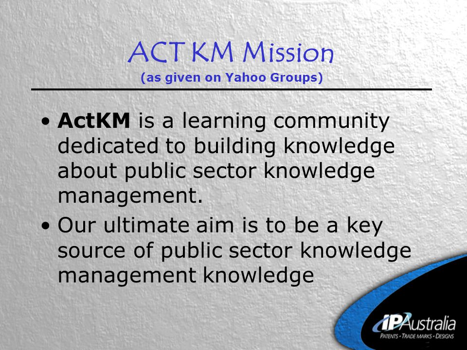 ACT KM Mission (as given on Yahoo Groups) ActKM is a learning community dedicated to building knowledge about public sector knowledge management. Our