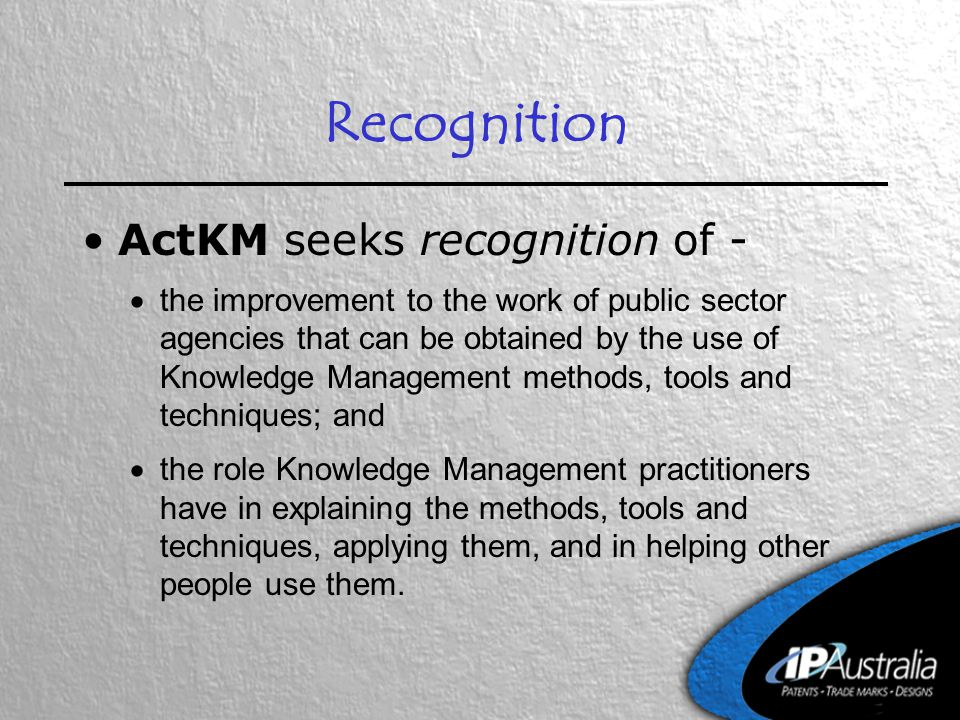 Recognition ActKM seeks recognition of -  the improvement to the work of public sector agencies that can be obtained by the use of Knowledge Management methods, tools and techniques; and  the role Knowledge Management practitioners have in explaining the methods, tools and techniques, applying them, and in helping other people use them.