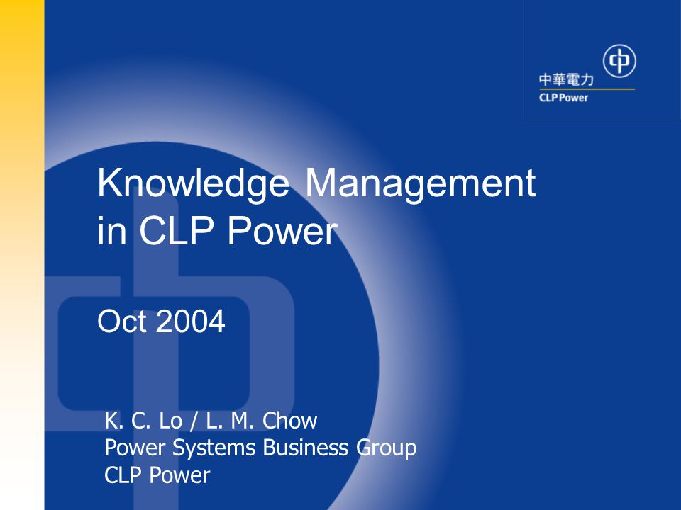 1 K. C. Lo / L. M. Chow Power Systems Business Group CLP Power Knowledge Management in CLP Power Oct 2004