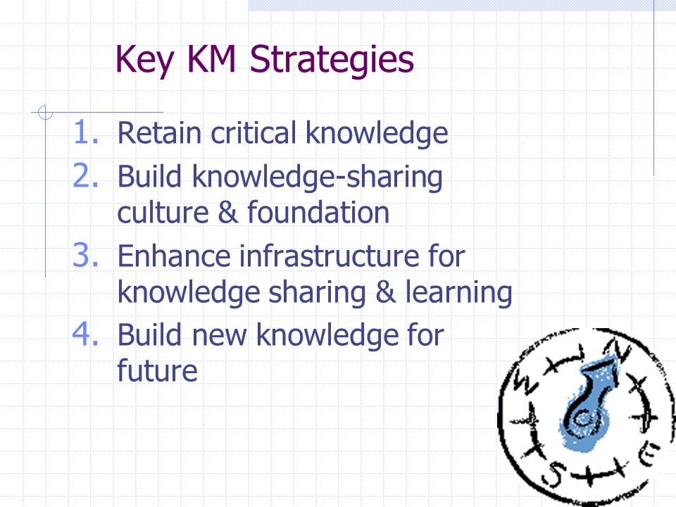 3 Key KM Strategies 1. Retain critical knowledge 2.