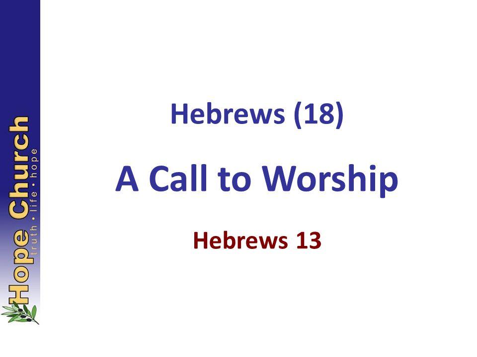 Hebrews (18) A Call to Worship Hebrews 13