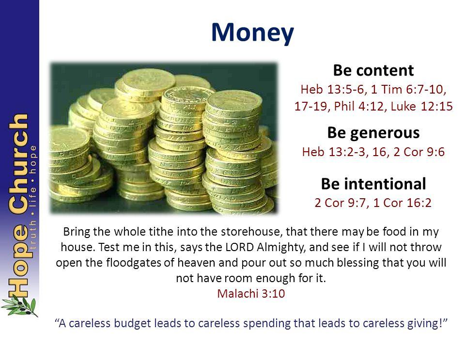 Money Be content Heb 13:5-6, 1 Tim 6:7-10, 17-19, Phil 4:12, Luke 12:15 Be generous Heb 13:2-3, 16, 2 Cor 9:6 Be intentional 2 Cor 9:7, 1 Cor 16:2 Bri