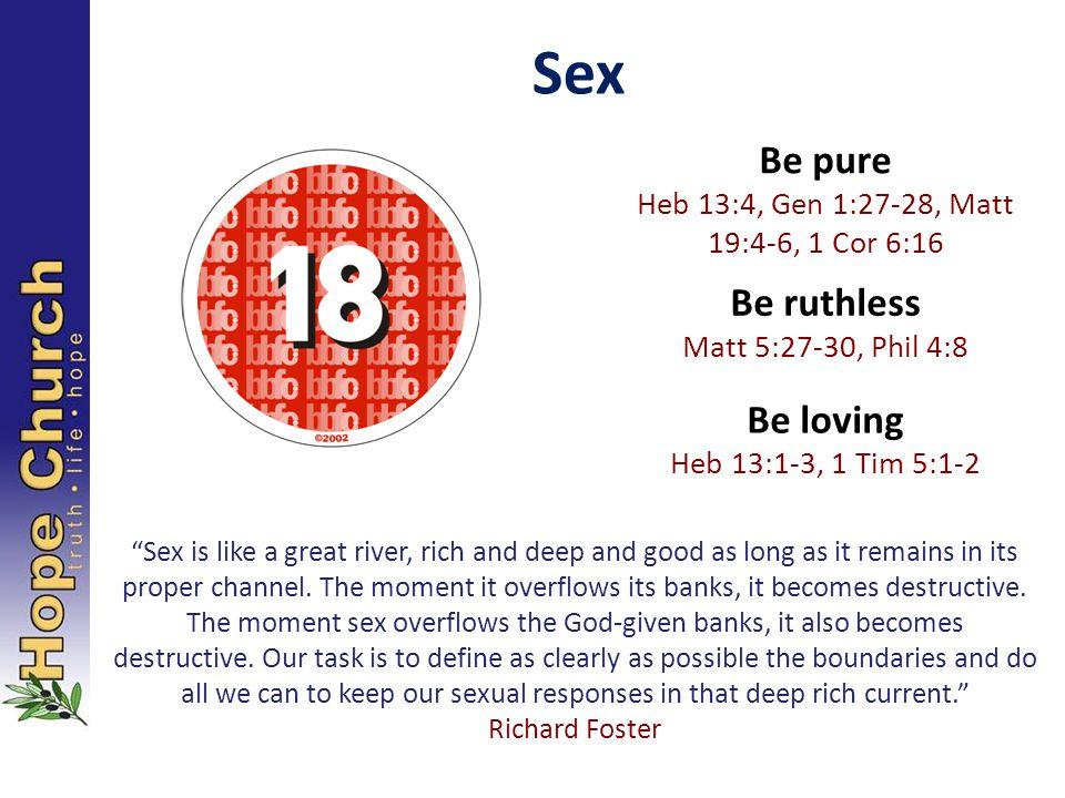 "Sex Be pure Heb 13:4, Gen 1:27-28, Matt 19:4-6, 1 Cor 6:16 Be ruthless Matt 5:27-30, Phil 4:8 Be loving Heb 13:1-3, 1 Tim 5:1-2 ""Sex is like a great r"