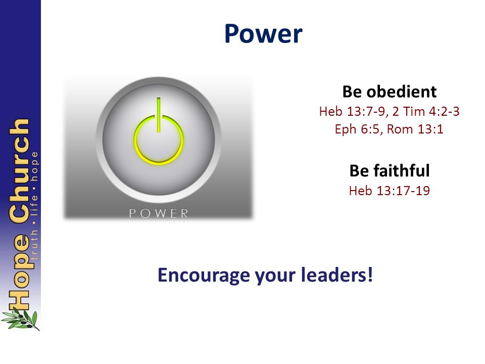 Power Be obedient Heb 13:7-9, 2 Tim 4:2-3 Eph 6:5, Rom 13:1 Be faithful Heb 13:17-19 Encourage your leaders!