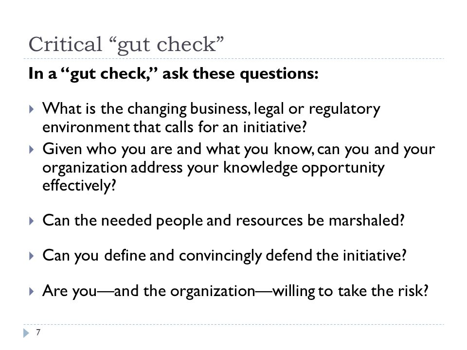 Critical gut check In a gut check, ask these questions:  What is the changing business, legal or regulatory environment that calls for an initiative.