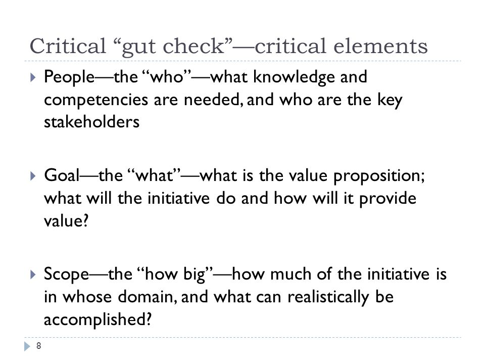 Critical gut check —critical elements  People—the who —what knowledge and competencies are needed, and who are the key stakeholders  Goal—the what —what is the value proposition; what will the initiative do and how will it provide value.