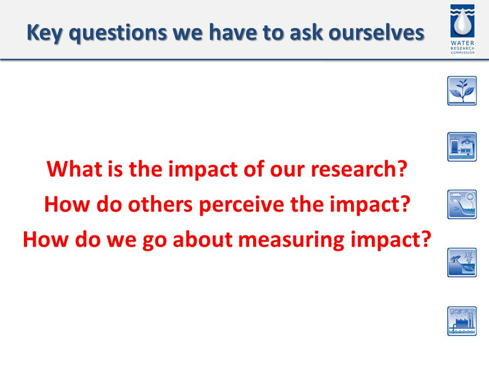 Key questions we have to ask ourselves What is the impact of our research.