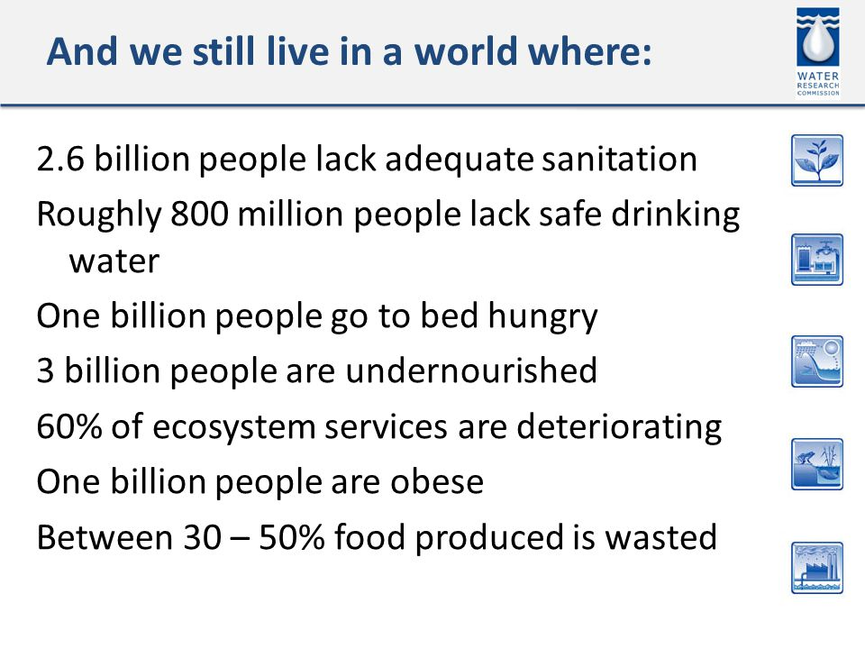 And we still live in a world where: 2.6 billion people lack adequate sanitation Roughly 800 million people lack safe drinking water One billion people