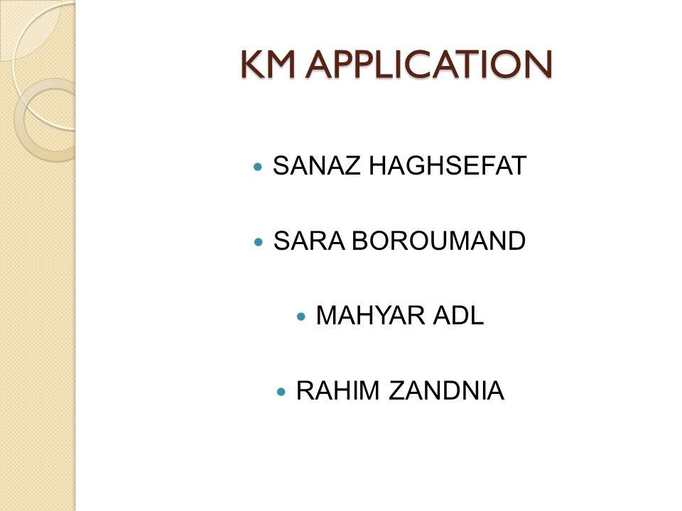 KM APPLICATION KM APPLICATION SANAZ HAGHSEFAT SARA BOROUMAND MAHYAR ADL RAHIM ZANDNIA