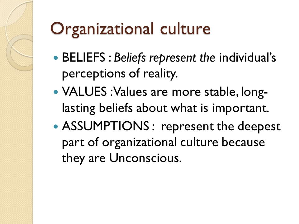 Organizational culture BELIEFS : Beliefs represent the individual's perceptions of reality. VALUES : Values are more stable, long- lasting beliefs abo