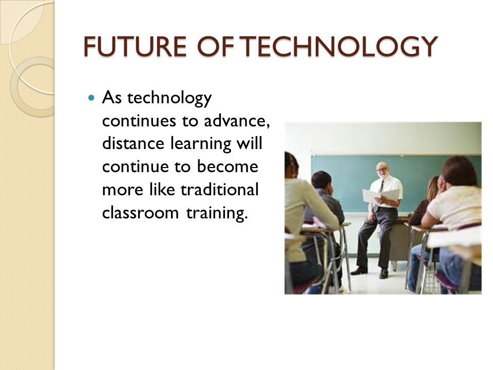 FUTURE OF TECHNOLOGY As technology continues to advance, distance learning will continue to become more like traditional classroom training.