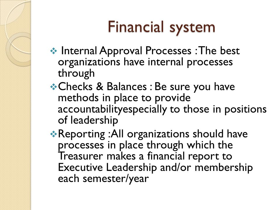 Financial system Financial system  Internal Approval Processes : The best organizations have internal processes through  Checks & Balances : Be sure you have methods in place to provide accountabilityespecially to those in positions of leadership  Reporting :All organizations should have processes in place through which the Treasurer makes a financial report to Executive Leadership and/or membership each semester/year