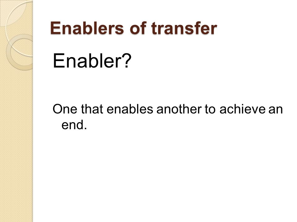 Enablers of transfer Enabler One that enables another to achieve an end.